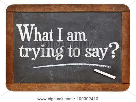 What I am trying to say? A question on a vintage slate blackboard. Communication and expressing yourself concept.