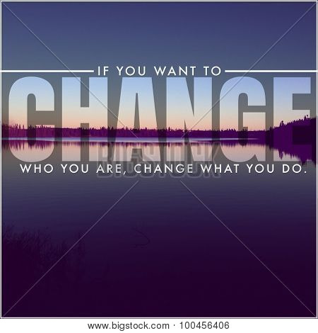 Inspirational Typographic Quote - If you want to Change who you are. Change what you do