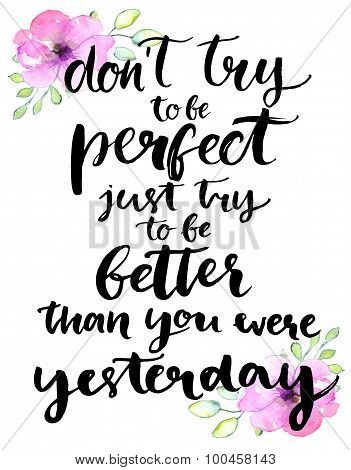 Don't try to be perfect, just try to be better than you were yesterday - inspirational handwritten q