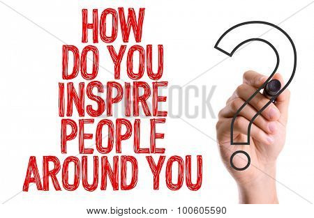 Hand with marker writing the word How Do You Inspire People Around You?