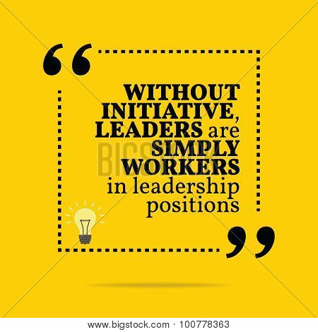 Inspirational Motivational Quote. Without Initiative, Leaders Are Simply Workers In Leadership Posit