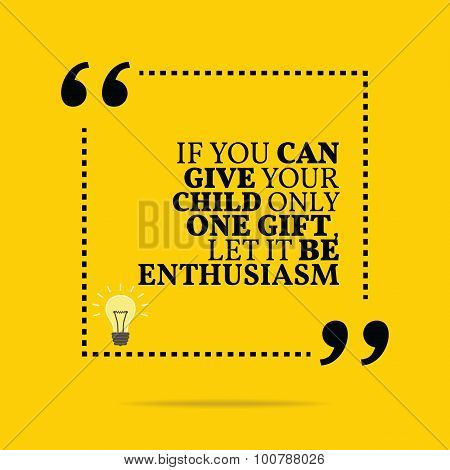 Inspirational Motivational Quote. If You Can Give Your Child Only One Gift, Let It Be Enthusiasm.