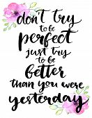 Don't try to be perfect, just try to be better than you were yesterday - inspirational handwritten quote with pink watercolor flowers. Motivational typography poster with brush calligraphy poster