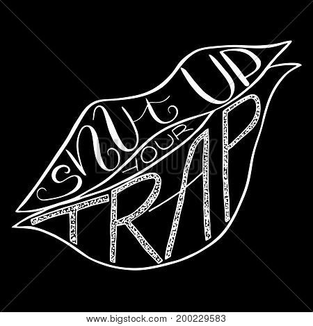 Shut up your trap. Provocation rudeness quote. Hand drawn lettering. Ink illustration of mouth. Phrase for t-shirts posters and wall art. Vector design.