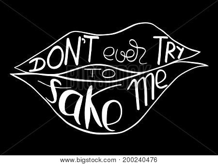 do not ever try to fake me. Provocation rudeness quote. Hand drawn lettering. Ink illustration of mouth. Phrase for t-shirts posters and wall art. Vector design.