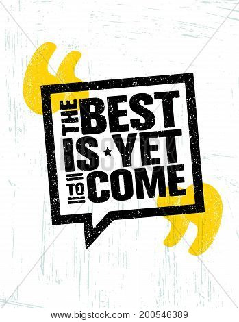 The Best Is Yet To Come. Inspiring Speech Bubble Creative Motivation Quote Poster Template. Vector Typography Banner Design Concept On Grunge Texture Rough Background