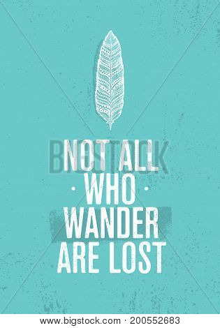 Not All Who Wander Are Lost. Summer Adventure Creative Motivation Concept. Tribal Feather Illustration on Rough Distressed Background