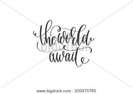 the world await - hand lettering inscription motivation and inspiration travel quote, black and white calligraphy vector illustration
