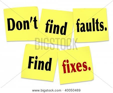 The saying Don't find faults, find fixes with words on yellow sticky notes offering advice on how to be useful and provide help and assistance to someone with flaws, trouble or a problem