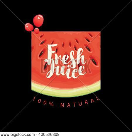 Vector Banner Or Label For Fresh Juice With A Ripe Watermelon Slice, Red Juice Drops And Calligraphi