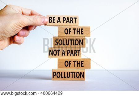 Solution Not Pollution Symbol. Wooden Blocks With Words 'be A Part Of The Solution Not A Part Of The