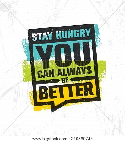 Stay Hungry. You Can Always Be Better. Inspiring Creative Motivation Quote Poster Template. Vector Typography Banner Design Concept On Grunge Texture Rough Background
