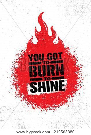 You Got To Burn To Shine. Inspiring Creative Motivation Quote Template. Vector Typography Banner Design Concept On Grunge Texture Rough Background