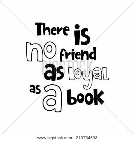 Vector poster with phrase. Typography isolated card, image with lettering. Black quote on white background. Design for t-shirt and prints. There is no friend as loyal as a book.