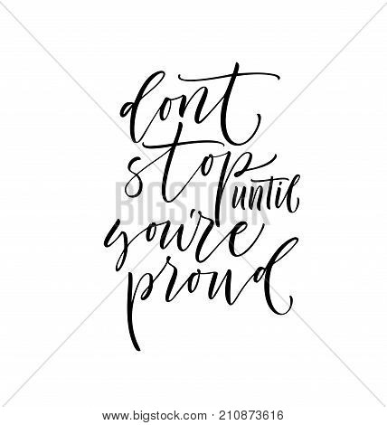 Don't stop until you're proud phrase. Ink illustration. Modern brush calligraphy. Isolated on white background.