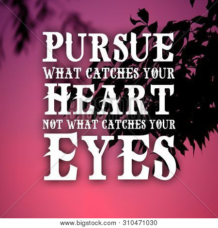 Inspiration Quotes Pursue What Catches Your Heart Not What Catches Your Eyes, Motivation, Inspiratio