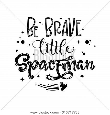 Be Brave Little Spaceman Quote. Baby Shower, Kids Theme Hand Drawn Lettering Logo Phrase. Vector Gro