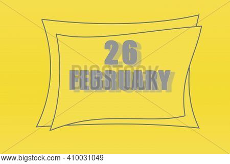 Calendar Date In A Frame On A Refreshing Yellow Background In Absolutely Gray Color. February 26 Is