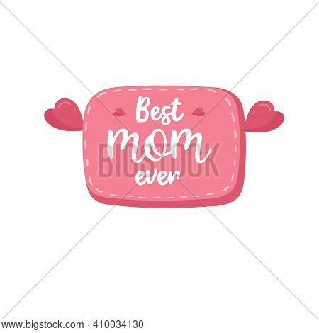 Best Mom Ever Quote. Happy Mothers Day Poster. Greeting Card With Hearts. Mommy Label For Holiday.