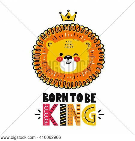 Cute Funny Lion With Crown. Born To Be King Quote. Vector Scandinavian Style Cartoon Character Illus