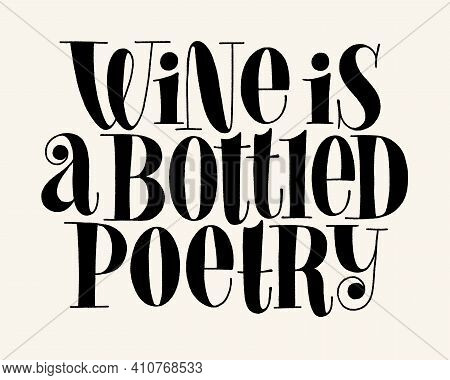 Wine Is A Bottled Poetry Vector Hand Lettering Typography. Text For Restaurant, Winery, Vineyard, Fe