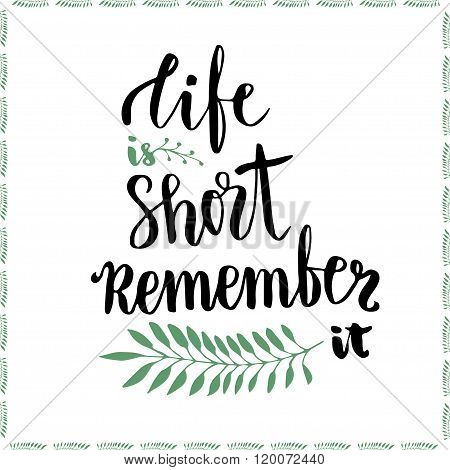 Life is short remember it. Conceptual motivational handwritten phrase. Handdrawn lettering vector illustration for poster or cards.