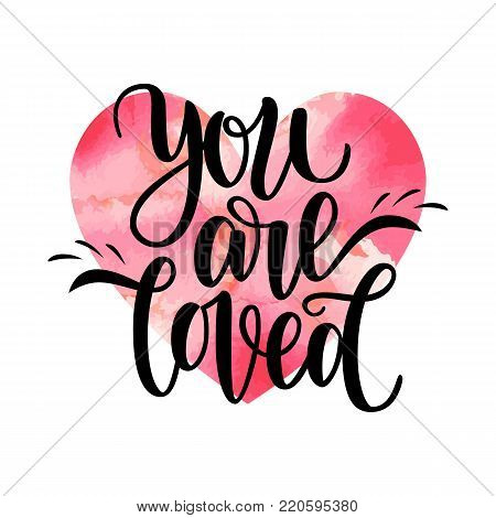 Hand written you are loved phrase card for Valentines Day, 14 february. Vector illustration isolated on white. Brush lettering design, ready for printing. Day of Saint Valentine. Watercolor red heart