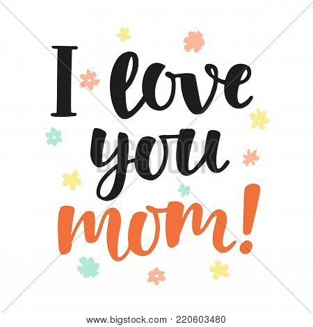 I love you, mom. Handwritten lettering. Mothers day greeting quote. Vector modern calligraphy. Typographic design