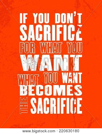 Inspiring motivation quote with text If you Do Not Sacrifice For What You Want What You Want Becomes The Sacrifice. Vector typography poster design concept. Distressed old metal sign texture.
