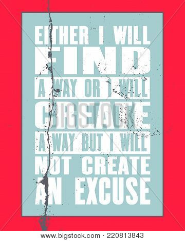 Inspiring motivation quote with text Either I Will Find a Way Or I Will Create a Way But I Will Not Create An Excuse. Vector typography poster and t-shirt design concept.
