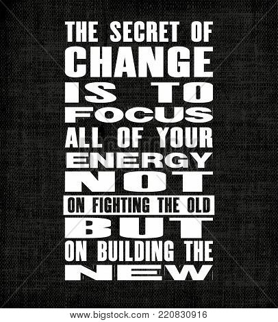 Inspiring motivation quote with text The Secret Of Change Is To Focus All Of Your Energy Not On Fighting The Old But On Building The New. Vector poster. Vintage card with distressed canvas texture.