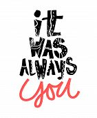 It was always You. Hand written lettering postcard or poster, banner for Valentine day or romantic occassion. Hand drawn vector illustration in modern style. poster