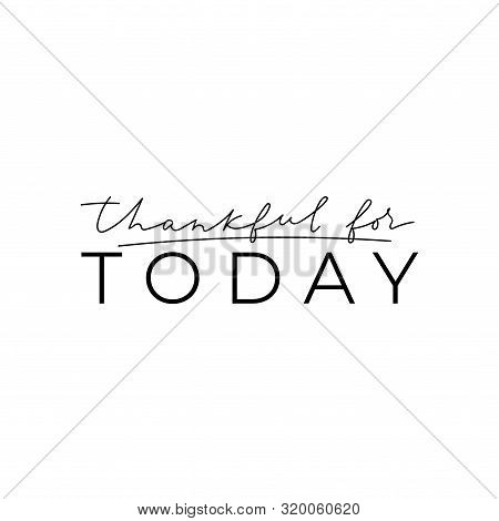 Thankful For Today Love Inspirational Quote Vector Illustration. Calligraphy Style Grateful Inspirat