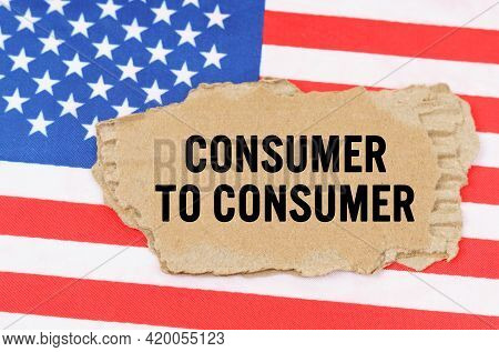 Business And Finance Concept. On The Us Flag Lies A Cardboard Box With The Inscription- Consumer To