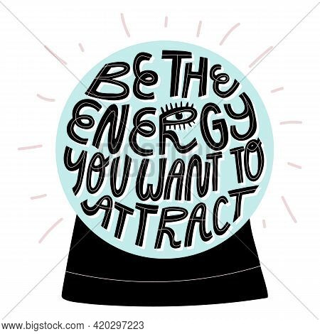 Future Teller, Fortune Crystal Ball With Lettering Be The Energy You Want To Attract. Cartoon Isolat