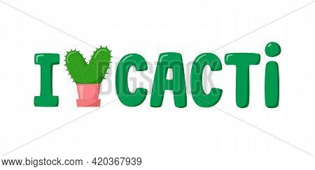 I Love Cacti Lettering For Cactus Lover. Heart-shaped Cactus In Flat Style. Cute Home Succulent In C
