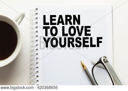 Notepad With Text Learn To Love Yourself On The Office Desk With Stationery. A Blank Notepad For Ent