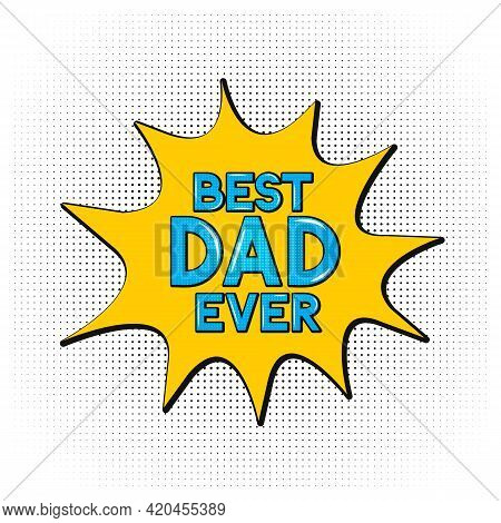 Comics Lettering Best Dad Ever On Speech Bubble. Retro Fathers Day Greeting Card In Pop Art Style. E