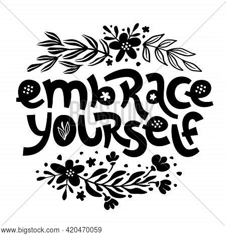 Embrace Yourself. Inspirational Handwritten Quote Surrounded By Floral Elements.