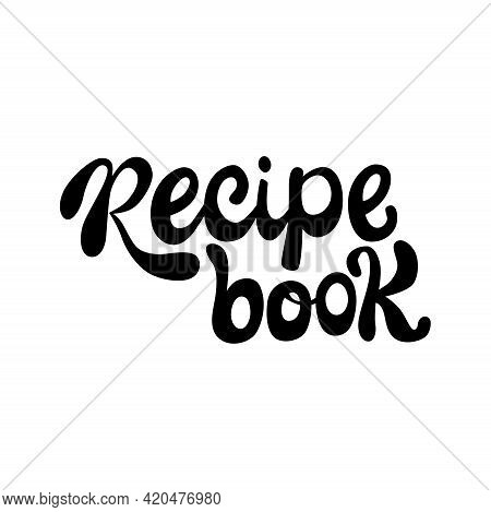 Recipe Book Lettering Sing. Handwriting Vector Stock Illustration Isolated On White Background For K