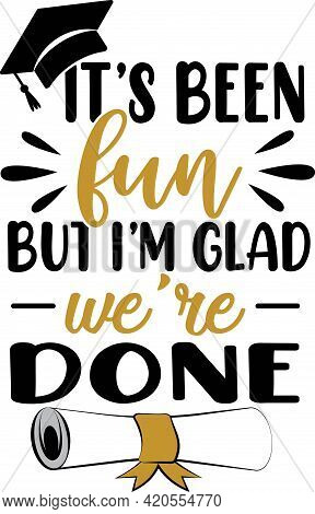 It S Been Fun But I M Glad We Re Done. Graduation Quote