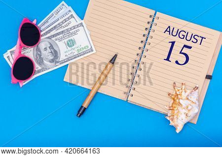 15th Day Of August. Travel Concept Flat Lay - Notepad With The Date Of 15 August Pen, Glasses, Dolla