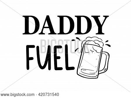 Vector Quote Daddy Fuel With Beer Glassware For Celebrate Fathers Day, Dad Birthday, Present. Sarcas
