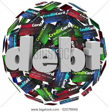 The word Debt in 3d letters on a ball or sphere of credit cards to illustrate being behind in bills paying off money owed, bankruptcy or financial hardship