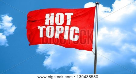 hot topic, 3D rendering, a red waving flag