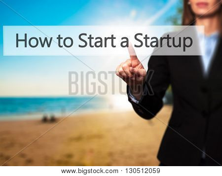 How To Start A Startup - Businesswoman Hand Pressing Button On Touch Screen Interface.