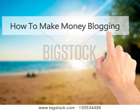 How To Make Money Blogging  - Hand Pressing A Button On Blurred Background Concept On Visual Screen.