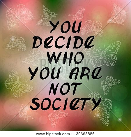 You decide why you are not society. Motivational calligraphy quote handwritten with black ink and brush. Butterflies and lights. Vector lettering poster. Perfect for cards posters and design.