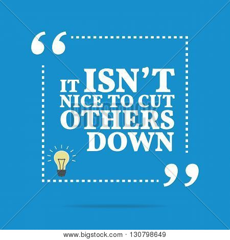 Inspirational Motivational Quote. It Isn't Nice To Cut Others Down.