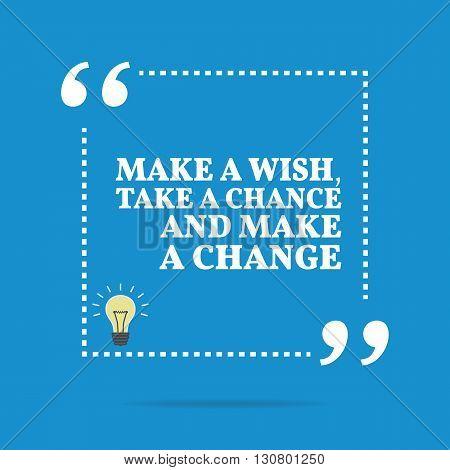 Inspirational Motivational Quote. Make A Wish, Take A Chance And Make A Change.